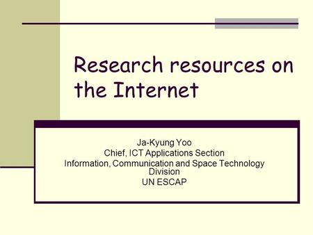 Research resources on the Internet Ja-Kyung Yoo Chief, ICT Applications Section Information, Communication and Space Technology Division UN ESCAP.