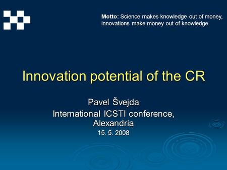 Innovation potential of the CR Pavel Švejda International ICSTI conference, Alexandria 15. 5. 2008 Motto: Science makes knowledge out of money, innovations.
