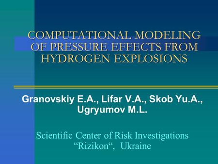 COMPUTATIONAL MODELING OF PRESSURE EFFECTS FROM HYDROGEN EXPLOSIONS Granovskiy E.A., Lifar V.A., Skob Yu.A., Ugryumov M.L. Scientific Center of Risk Investigations.