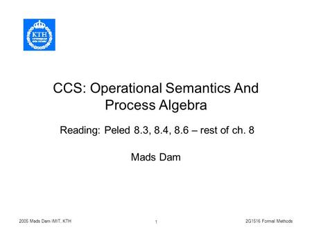 2G1516 Formal Methods2005 Mads Dam IMIT, KTH 1 CCS: Operational Semantics And Process Algebra Mads Dam Reading: Peled 8.3, 8.4, 8.6 – rest of ch. 8.