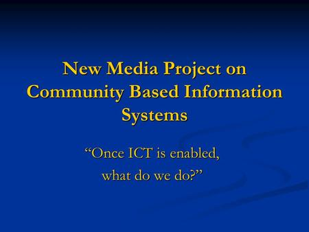 "New Media Project on Community Based Information Systems ""Once ICT is enabled, what do we do?"""