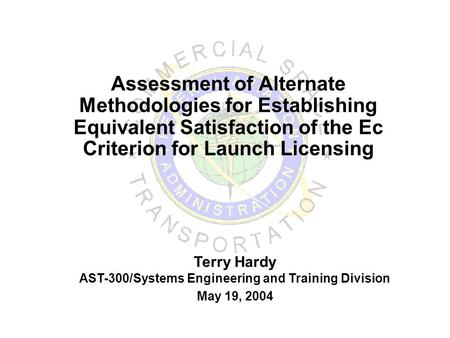 Assessment of Alternate Methodologies for Establishing Equivalent Satisfaction of the Ec Criterion for Launch Licensing Terry Hardy AST-300/Systems Engineering.