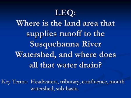 LEQ: Where is the land area that supplies runoff to the Susquehanna River Watershed, and where does all that water drain? Key Terms: Headwaters, tributary,