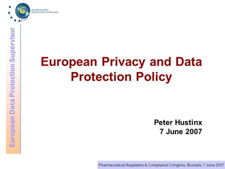 European Data Protection Supervisor Pharmaceutical Regulatory & Compliance Congress, Brussels, 7 June 2007 European Privacy and Data Protection Policy.