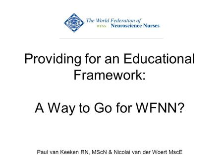 Providing for an Educational Framework: A Way to Go for WFNN? Paul van Keeken RN, MScN & Nicolai van der Woert MscE.