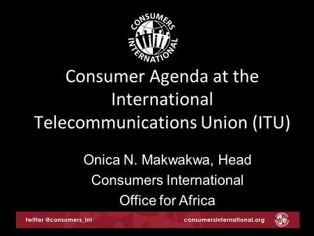 Consumer Agenda at the International Telecommunications Union (ITU) Onica N. Makwakwa, Head Consumers International Office for Africa.
