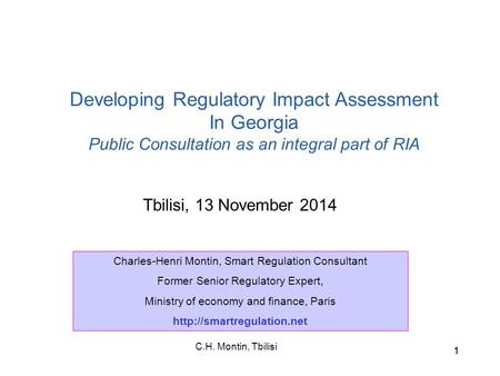 C.H. Montin, Tbilisi 11 Tbilisi, 13 November 2014 Developing Regulatory Impact Assessment In Georgia Public Consultation as an integral part of RIA Charles-Henri.