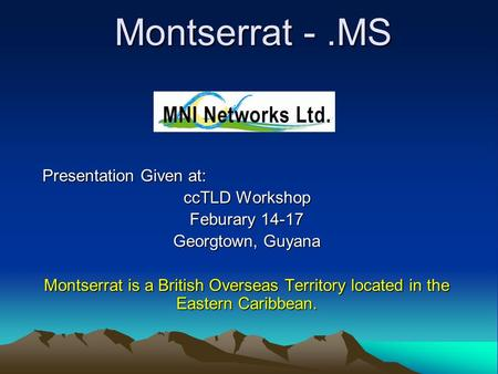 Montserrat -.MS Presentation Given at: ccTLD Workshop Feburary 14-17 Georgtown, Guyana Montserrat is a British Overseas Territory located in the Eastern.