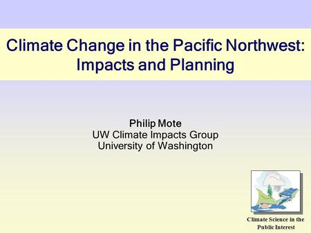 Climate Change in the Pacific Northwest: Impacts and Planning Philip Mote UW Climate Impacts Group University of Washington Climate Science in the Public.