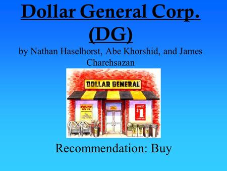 Dollar General Corp. (DG) by Nathan Haselhorst, Abe Khorshid, and James Charehsazan Recommendation: Buy.