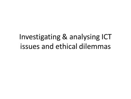 Investigating & analysing ICT issues and ethical dilemmas.