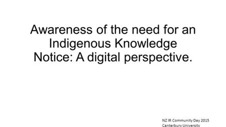 Awareness of the need for an Indigenous Knowledge Notice: A digital perspective. NZ IR Community Day 2015 Canterbury University.