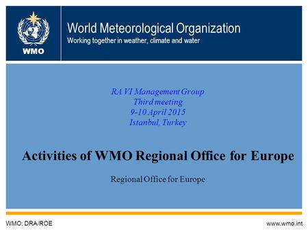 World Meteorological Organization Working together in weather, climate and water RA VI Management Group Third meeting 9-10 April 2015 Istanbul, Turkey.