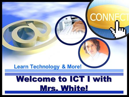 Learn Technology & More! Welcome to ICT I with Mrs. White!