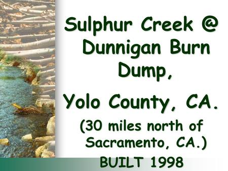 Sulphur Dunnigan Burn Dump, Yolo County, CA. (30 miles north of Sacramento, CA.) BUILT 1998.