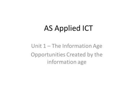 AS Applied ICT Unit 1 – The Information Age Opportunities Created by the information age.