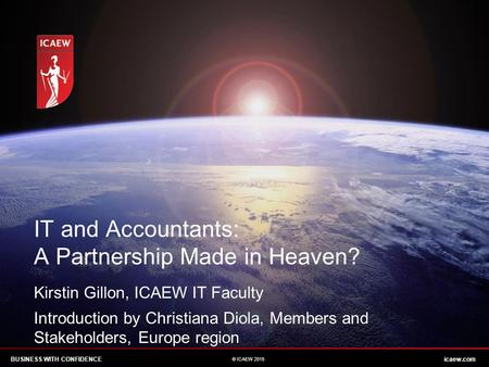 BUSINESS WITH CONFIDENCEicaew.com © ICAEW 2015 IT and Accountants: A Partnership Made in Heaven? Kirstin Gillon, ICAEW IT Faculty Introduction by Christiana.