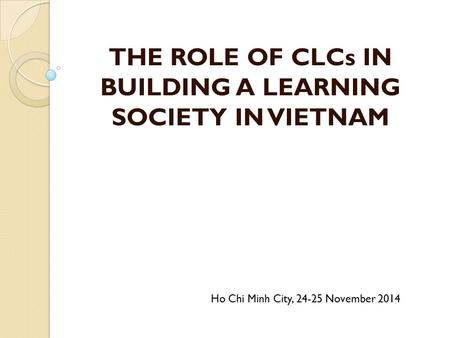 THE ROLE OF CLCs IN BUILDING A LEARNING SOCIETY IN VIETNAM Ho Chi Minh City, 24-25 November 2014.