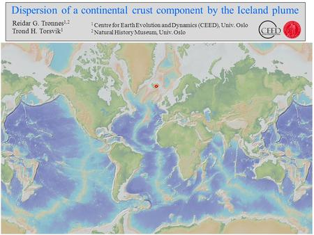 Dispersion of a continental crust component by the Iceland plume Reidar G. Trønnes 1,2 Trond H. Torsvik 1 1 Centre for Earth Evolution and Dynamics (CEED),