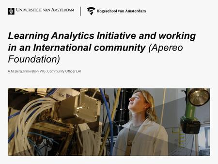 Learning Analytics Initiative and working in an International community (Apereo Foundation) A.M.Berg, Innovation WG, Community Officer LAI.