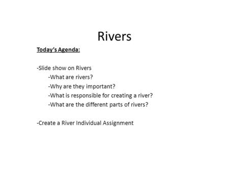 Rivers Today's Agenda: -Slide show on Rivers -What are rivers? -Why are they important? -What is responsible for creating a river? -What are the different.