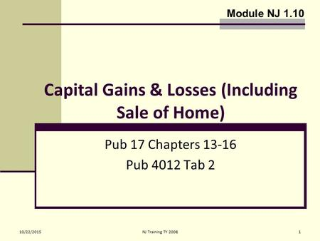 10/22/2015NJ Training TY 20081 Capital Gains & Losses (Including Sale of Home) Pub 17 Chapters 13-16 Pub 4012 Tab 2 Module NJ 1.10.