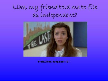 Like, my friend told me to file as independent? Professional Judgment 101.