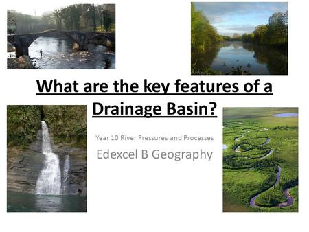 What are the key features of a Drainage Basin? Year 10 River Pressures and Processes Edexcel B Geography.