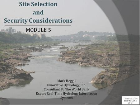 Site Selection and Security Considerations Mark Heggli Innovative Hydrology, Inc. Consultant To The World Bank Expert Real-Time Hydrology Information Systems.