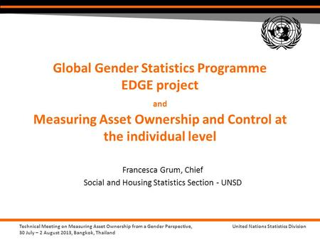 Technical Meeting on Measuring Asset Ownership from a Gender Perspective, 30 July – 2 August 2013, Bangkok, Thailand United Nations Statistics Division.