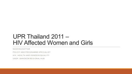 UPR Thailand 2011 – HIV Affected Women and Girls NASHIDA SATTAR POLICY AND PROGRAMME SPECIALIST HIV, HEALTH AND GENDER EQUALITY UNDP, BANGKOK REGIONAL.