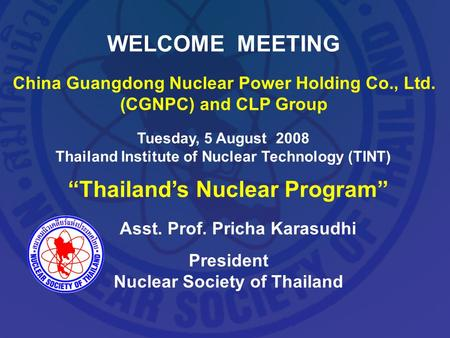 WELCOME MEETING China Guangdong Nuclear Power Holding Co., Ltd. (CGNPC) and CLP Group Tuesday, 5 August 2008 Thailand Institute of Nuclear Technology (TINT)