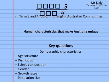 Thursday, 22 October 2015 Mr Daly Term 3 and 4 Term 3 and 4 Topic: Changing Australian Communities Human characteristics that make Australia unique Key.