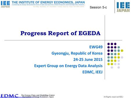 All Rights reserved IEEJ Progress Report of EGEDA EWG49 Gyeongju, Republic of Korea 24-25 June 2015 Expert Group on Energy Data Analysis EDMC, IEEJ Session.