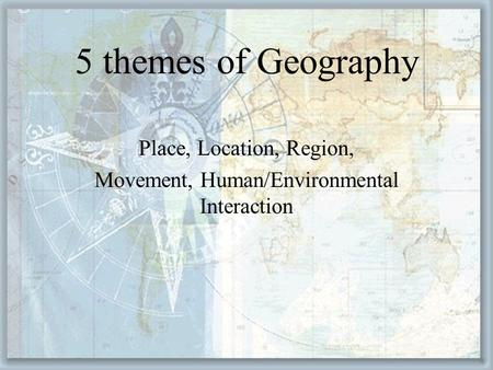 Place, Location, Region, Movement, Human/Environmental Interaction