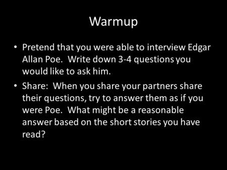Warmup Pretend that you were able to interview Edgar Allan Poe. Write down 3-4 questions you would like to ask him. Share: When you share your partners.