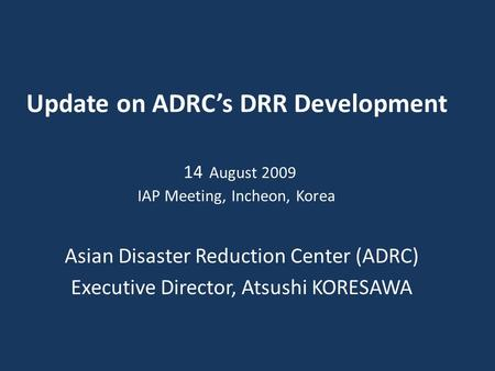 Update on ADRC's DRR Development 14 August 2009 IAP Meeting, Incheon, Korea Asian Disaster Reduction Center (ADRC) Executive Director, Atsushi KORESAWA.