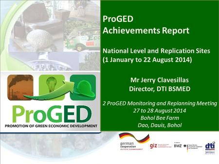 ProGED Achievements Report National Level and Replication Sites (1 January to 22 August 2014) Mr Jerry Clavesillas Director, DTI BSMED 2 ProGED Monitoring.