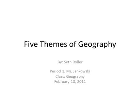Five Themes of Geography By: Seth Roller Period 1, Mr. Jankowski Class: Geography February 10, 2011.