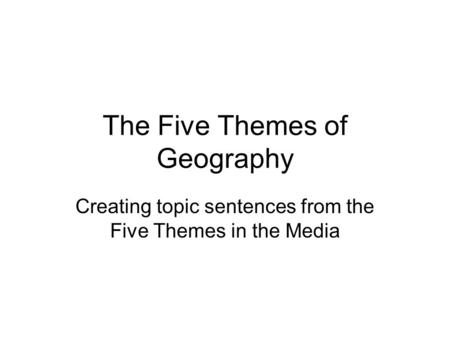 The Five Themes of Geography Creating topic sentences from the Five Themes in the Media.