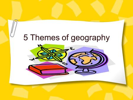 5 Themes of geography. What are the five themes? Tools geographer's use to study features on earth. 1. Location 2. Place 3. Movement 4. Region 5. Human.