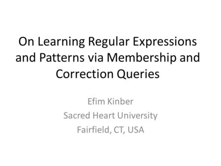 On Learning Regular Expressions and Patterns via Membership and Correction Queries Efim Kinber Sacred Heart University Fairfield, CT, USA.