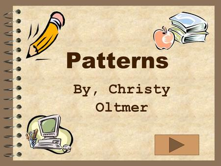 Patterns By, Christy Oltmer Objective: The student will learn and be able to identify AB,ABB,AABB,and ABC patterns.