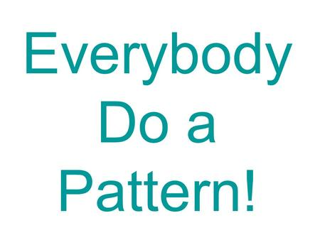 Everybody Do a Pattern!. Everybody do this, do this, do this. Repeat the AB pattern with me. Clap, stomp, clap, stomp.