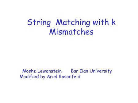 String Matching with k Mismatches Moshe Lewenstein Bar Ilan University Modified by Ariel Rosenfeld.