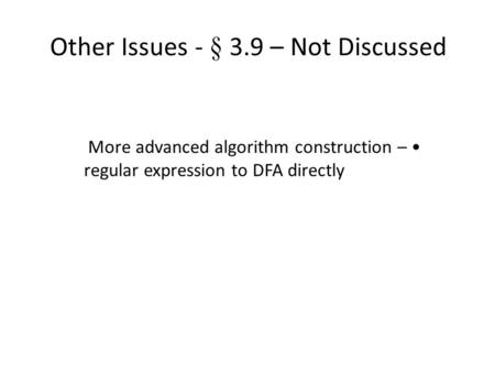Other Issues - § 3.9 – Not Discussed More advanced algorithm construction – regular expression to DFA directly.