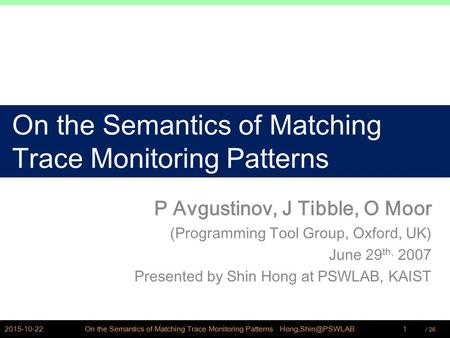 / PSWLAB On the Semantics of Matching Trace Monitoring Patterns P Avgustinov, J Tibble, O Moor (Programming Tool Group, Oxford, UK) June.