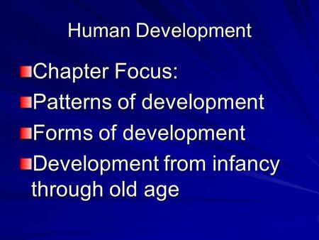 Human Development Chapter Focus: Patterns of development Forms of development Development from infancy through old age.