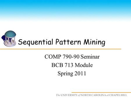 The UNIVERSITY of NORTH CAROLINA at CHAPEL HILL Sequential Pattern Mining COMP 790-90 Seminar BCB 713 Module Spring 2011.