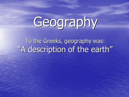 "Geography To the Greeks, geography was: ""A description of the earth"""